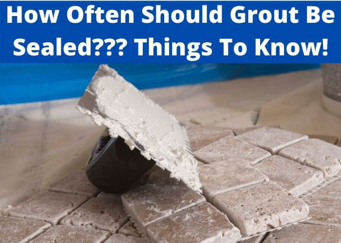 How Often Should Grout Be Sealed