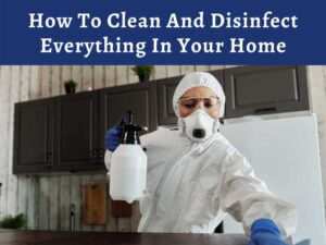 How To Clean And Disinfect Everything In Your Home