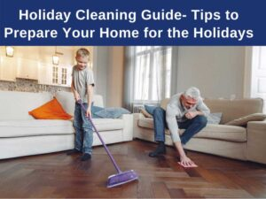 Holiday Cleaning Guide- Tips to Prepare Your Home for the Holidays